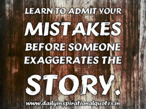 Learn to admit your mistakes before someone exaggerates the story ...