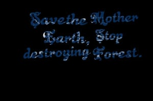 Quotes Picture: save the mother earth, stop destroying forest