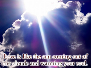 ... the Sun Coming out of the Clouds and Warming Your Soul ~ Love Quote