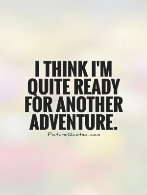 think I'm quite ready for another adventure Picture Quote #1