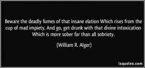 Beware the deadly fumes of that insane elation Which rises from the ...