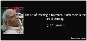 The art of teaching is tolerance. Humbleness is the art of learning ...