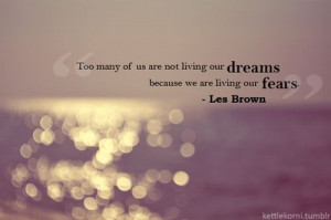 ... are not living our dreams because we are living our fears. ~Les Brown