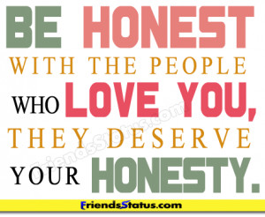 Be honest with the people who love you, they deserve your honesty.
