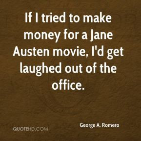 George A. Romero - If I tried to make money for a Jane Austen movie, I ...