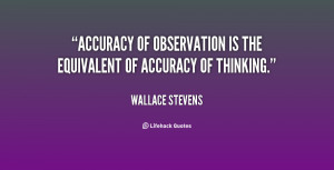 Accuracy of observation is the equivalent of accuracy of thinking ...