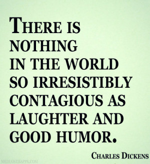 ... Irresistibly Contagious As Laughter And Good Humor. - Charles Dickens