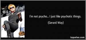 not psycho... I just like psychotic things. - Gerard Way