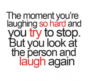 The moment you're laughing so had and you try to stop