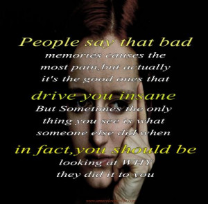 People say that bad memories causes the most pain, but actually it's ...