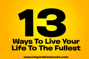 13 Ways To Live Your Life To The Fullest, Not Merely Exist