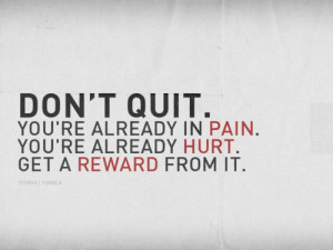Don't quit. You're already in pain. You're already hurt. Get a ...