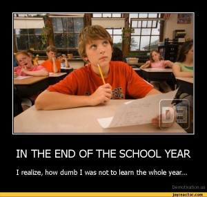 IN THE END OF THE SCHOOL YEARI realize, how dumb I was not to learn ...