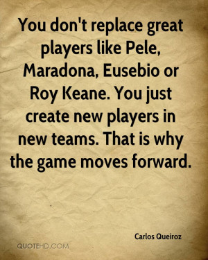 You don't replace great players like Pele, Maradona, Eusebio or Roy ...