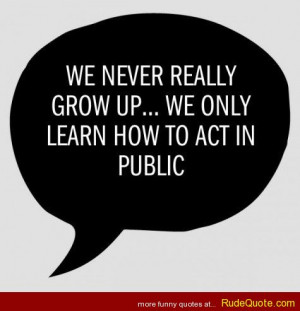 We never really grow up… We only learn how to act in public.