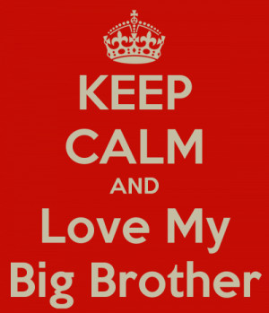 keep calm and love my big brother.- for my dope big brother Scott