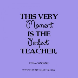 Live in the moment quotes perfect teacher