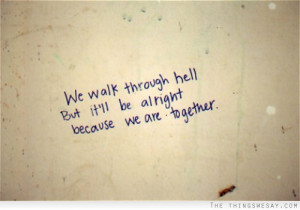 We walk through hell but it'll be alright because we are together