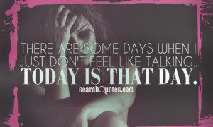 There are some days when I just don't feel like talking.. Today is ...