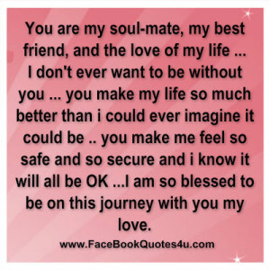 You are my soul-mate, my best friend, and the love of my life…