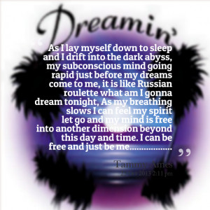 , my subconscious mind going rapid just before my dreams come to me ...