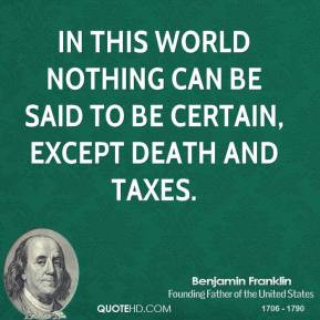 ... this world nothing can be said to be certain, except death and taxes