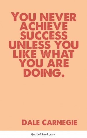Success quotes - You never achieve success unless you like what you ...
