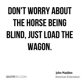 John Madden Don 39 t worry about the horse being blind just load the