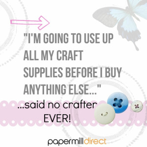 Does a crafter ever use up their whole stash - now that would be a ...