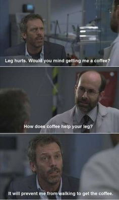 ... : It will prevent me from walking to get the coffee. House MD quotes