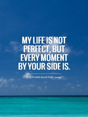 ... life is not perfect, but every moment by your side is Picture Quote #1