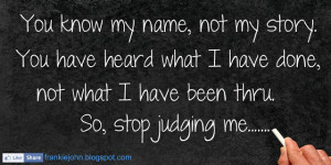 ... what I have done, not what I have been thru. So, stop judging me