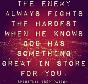 The enemy always fights his hardest battle when he knows God has ...
