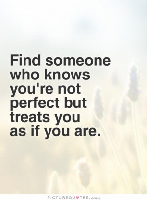 Find someone who knows you're not perfect but treats you as if you are ...