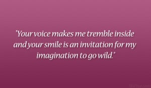 Your voice makes me tremble inside and your smile is an invitation for ...