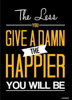 The Less You Give Damn Happier Will