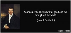 Your name shall be known for good and evil throughout the world ...