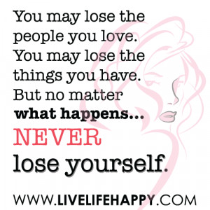 ... lose the things you have. But no matter happens...never lose yourself