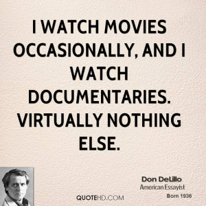 watch movies occasionally, and I watch documentaries. Virtually ...