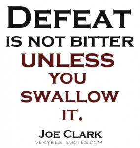 ... picture quote ~ Defeat is not bitter unless you swallow it ~Joe Clark