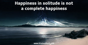 Happiness in solitude is not a complete happiness