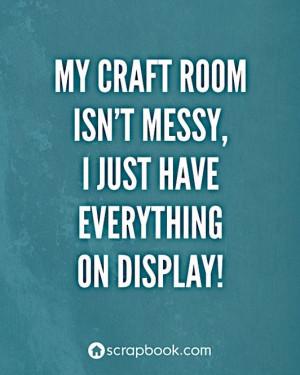 Scrapbook.com's Gallery: Quote: My craft room isn't messy...