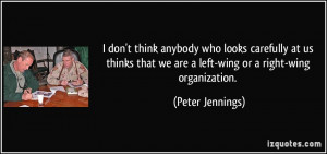 ... that we are a left-wing or a right-wing organization. - Peter Jennings