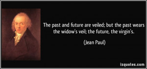 ... the past wears the widow's veil; the future, the virgin's. - Jean Paul