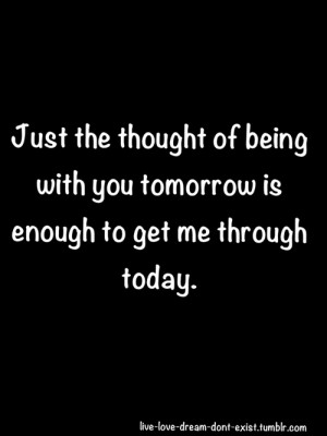 """... Being With You Tomorrow Is Enough To Get Me Through Today""""~ Missing"""