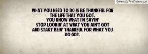 What you need to do is be thankful for the life that you got. You know ...