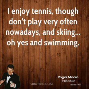 ... don't play very often nowadays, and skiing... oh yes and swimming