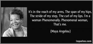 ... woman Phenomenally. Phenomenal woman, That's me. - Maya Angelou