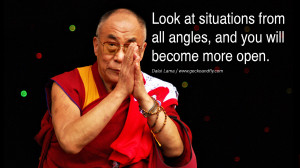 ... from all angles, and you will become more open. – Dalai Lama