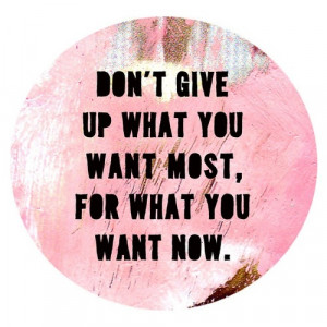 ... You Want Now: Quote About Dont Give Up What You Want Most For What You